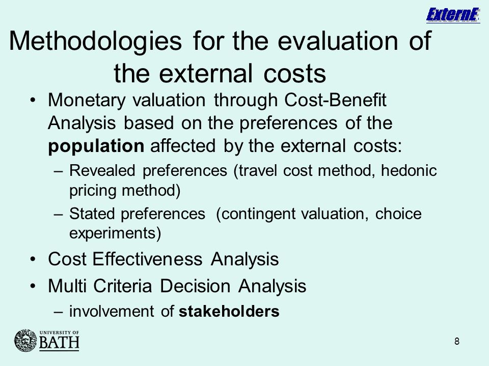 8 Methodologies for the evaluation of the external costs Monetary valuation through Cost-Benefit Analysis based on the preferences of the population affected by the external costs: –Revealed preferences (travel cost method, hedonic pricing method) –Stated preferences (contingent valuation, choice experiments) Cost Effectiveness Analysis Multi Criteria Decision Analysis –involvement of stakeholders