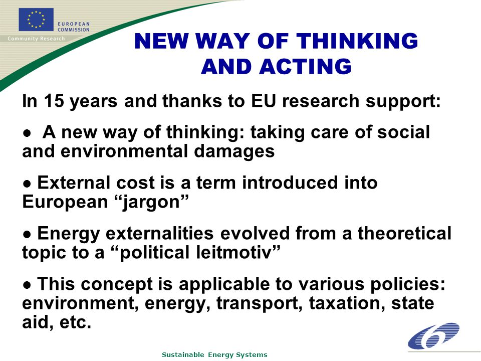 Sustainable Energy Systems NEW WAY OF THINKING AND ACTING In 15 years and thanks to EU research support: A new way of thinking: taking care of social and environmental damages External cost is a term introduced into European jargon Energy externalities evolved from a theoretical topic to a political leitmotiv This concept is applicable to various policies: environment, energy, transport, taxation, state aid, etc.