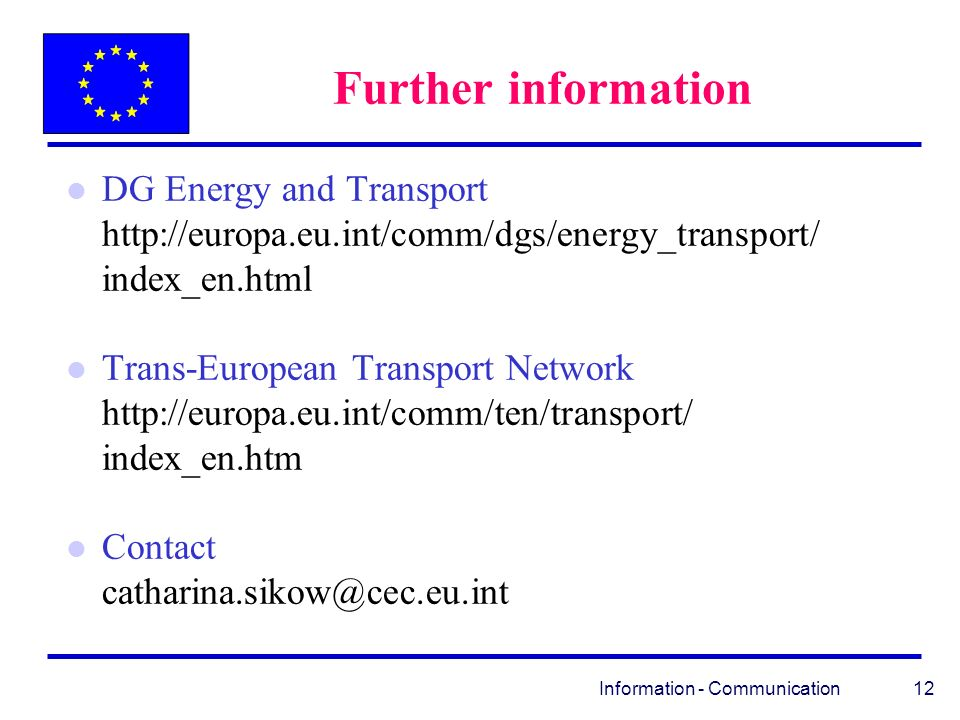 Information - Communication 12 Further information l DG Energy and Transport http://europa.eu.int/comm/dgs/energy_transport/ index_en.html l Trans-European Transport Network http://europa.eu.int/comm/ten/transport/ index_en.htm l Contact catharina.sikow@cec.eu.int