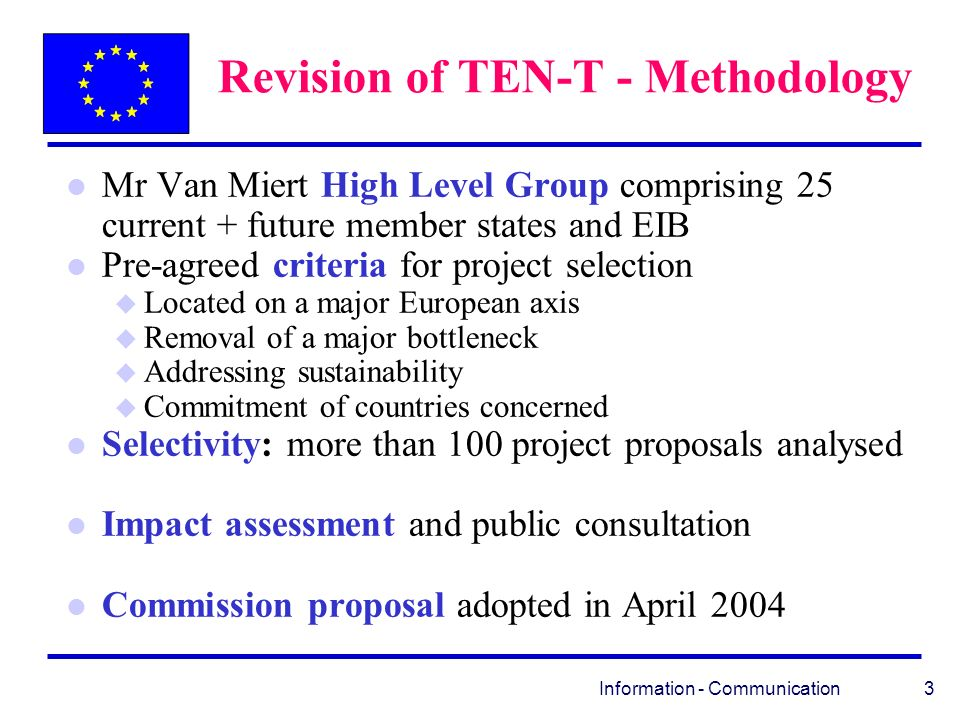 Information - Communication 3 Revision of TEN-T - Methodology l Mr Van Miert High Level Group comprising 25 current + future member states and EIB l Pre-agreed criteria for project selection u Located on a major European axis u Removal of a major bottleneck u Addressing sustainability u Commitment of countries concerned l Selectivity: more than 100 project proposals analysed l Impact assessment and public consultation l Commission proposal adopted in April 2004