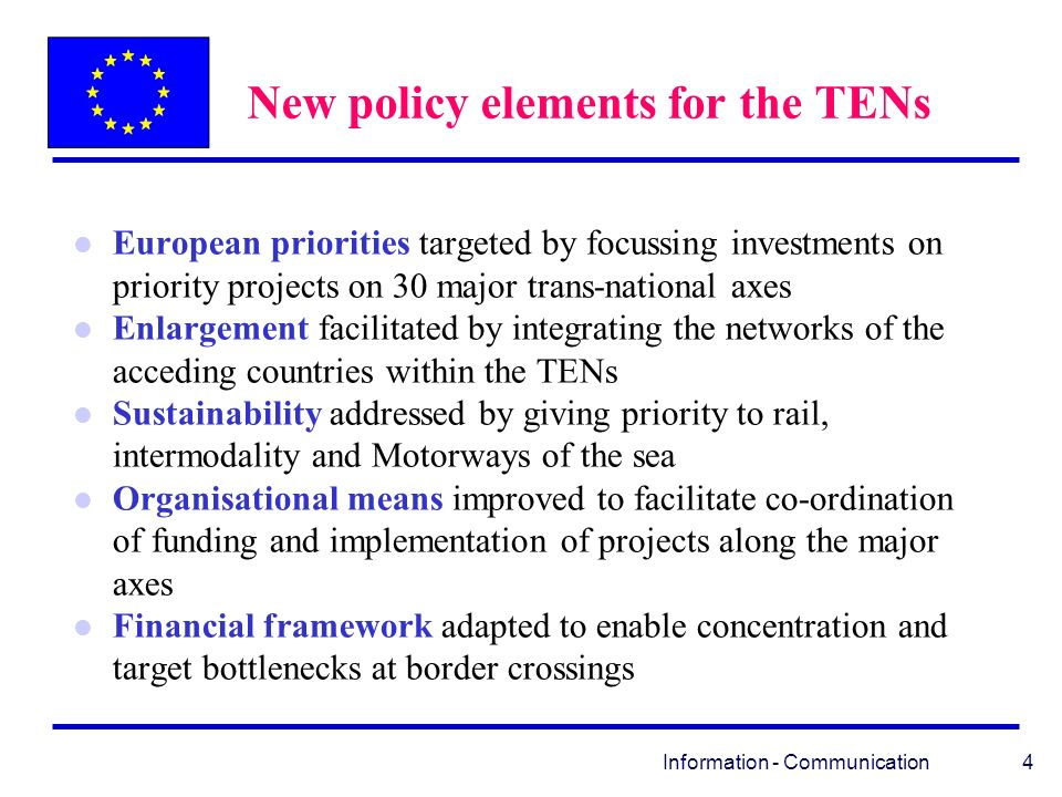 Information - Communication 4 New policy elements for the TENs l European priorities targeted by focussing investments on priority projects on 30 major trans-national axes l Enlargement facilitated by integrating the networks of the acceding countries within the TENs l Sustainability addressed by giving priority to rail, intermodality and Motorways of the sea l Organisational means improved to facilitate co-ordination of funding and implementation of projects along the major axes l Financial framework adapted to enable concentration and target bottlenecks at border crossings