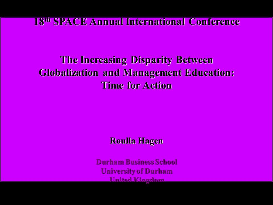 18 th SPACE Annual International Conference The Increasing Disparity Between Globalization and Management Education: Time for Action Roulla Hagen Durham Business School University of Durham United Kingdom