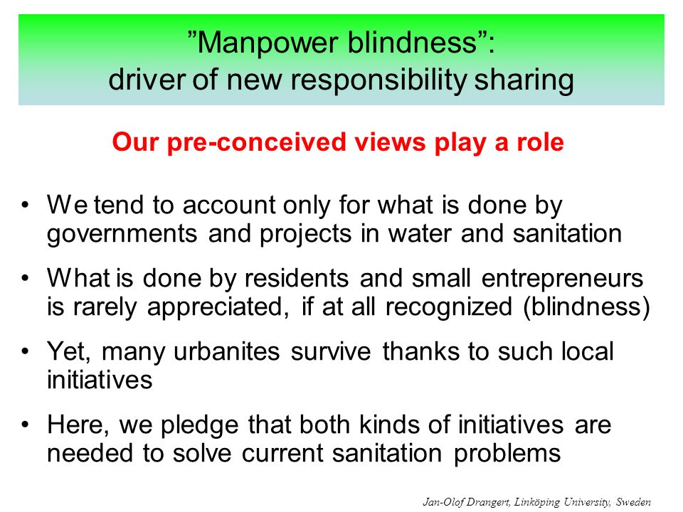 Manpower blindness: driver of new responsibility sharing We tend to account only for what is done by governments and projects in water and sanitation What is done by residents and small entrepreneurs is rarely appreciated, if at all recognized (blindness) Yet, many urbanites survive thanks to such local initiatives Here, we pledge that both kinds of initiatives are needed to solve current sanitation problems Our pre-conceived views play a role Jan-Olof Drangert, Linköping University, Sweden