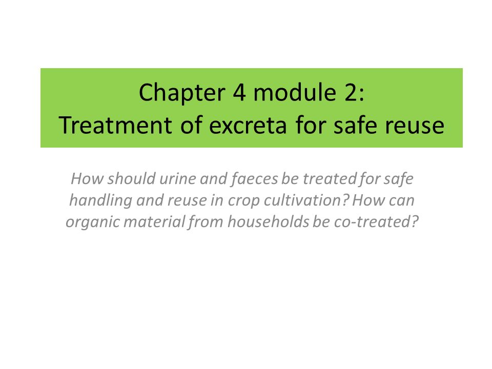 Chapter 4 module 2: Treatment of excreta for safe reuse How should urine and faeces be treated for safe handling and reuse in crop cultivation.