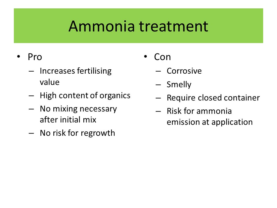 Ammonia treatment Pro – Increases fertilising value – High content of organics – No mixing necessary after initial mix – No risk for regrowth Con – Corrosive – Smelly – Require closed container – Risk for ammonia emission at application