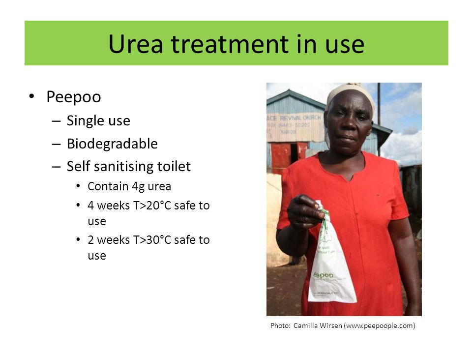 Urea treatment in use Peepoo – Single use – Biodegradable – Self sanitising toilet Contain 4g urea 4 weeks T>20°C safe to use 2 weeks T>30°C safe to use Photo: Camilla Wirsen (www.peepoople.com)