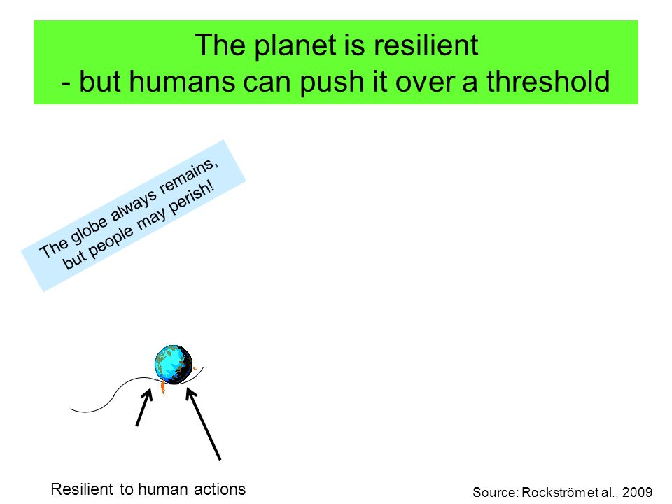 The planet is resilient - but humans can push it over a threshold Resilient to human actions Pushed over threshold New equilibrium and new disturbances Source: Rockström et al., 2009 The globe always remains, but people may perish!