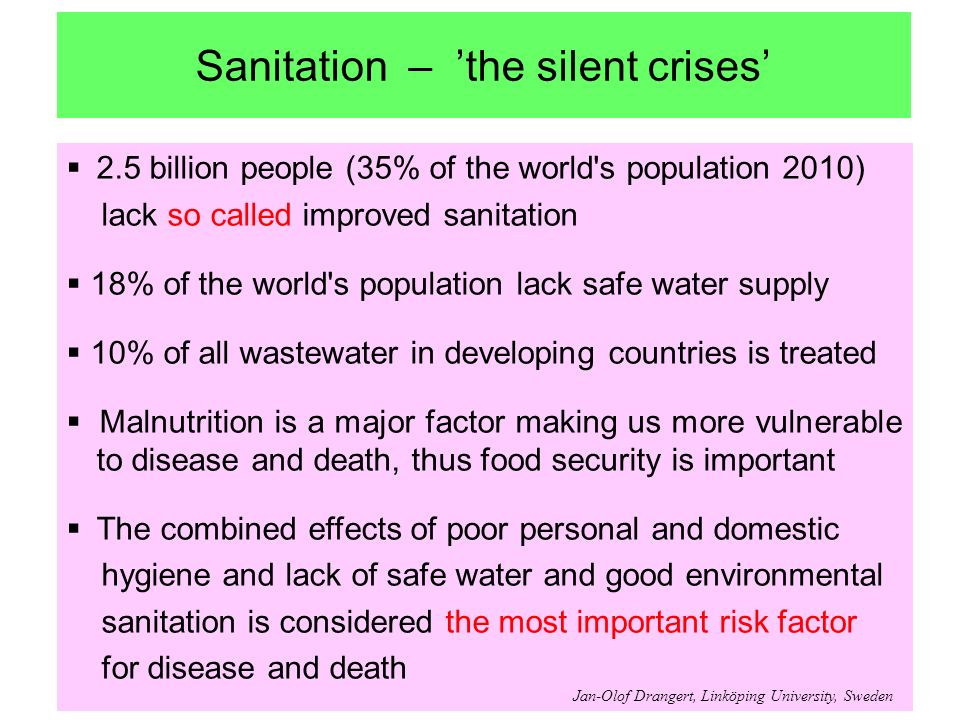 Sanitation – the silent crises 2.5 billion people (35% of the world s population 2010) lack so called improved sanitation 18% of the world s population lack safe water supply 10% of all wastewater in developing countries is treated Malnutrition is a major factor making us more vulnerable to disease and death, thus food security is important The combined effects of poor personal and domestic hygiene and lack of safe water and good environmental sanitation is considered the most important risk factor for disease and death Jan-Olof Drangert, Linköping University, Sweden