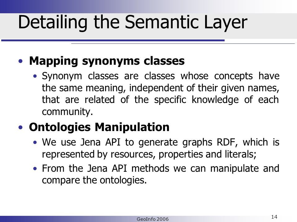 GeoInfo 2006 14 Detailing the Semantic Layer Mapping synonyms classes Synonym classes are classes whose concepts have the same meaning, independent of their given names, that are related of the specific knowledge of each community.