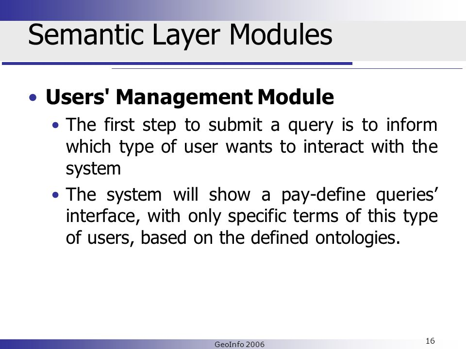 GeoInfo 2006 16 Semantic Layer Modules Users Management Module The first step to submit a query is to inform which type of user wants to interact with the system The system will show a pay-define queries interface, with only specific terms of this type of users, based on the defined ontologies.