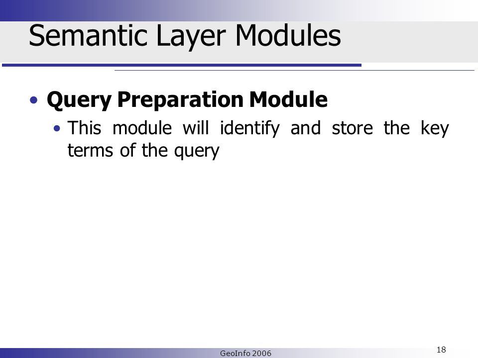 GeoInfo 2006 18 Semantic Layer Modules Query Preparation Module This module will identify and store the key terms of the query
