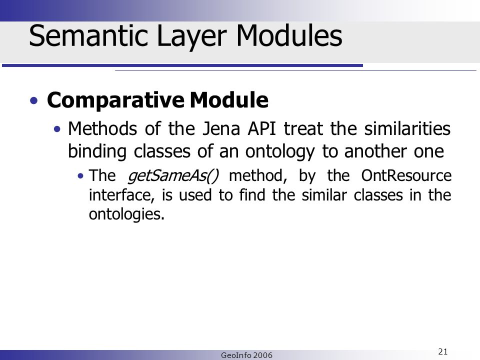 GeoInfo 2006 21 Semantic Layer Modules Comparative Module Methods of the Jena API treat the similarities binding classes of an ontology to another one The getSameAs() method, by the OntResource interface, is used to find the similar classes in the ontologies.