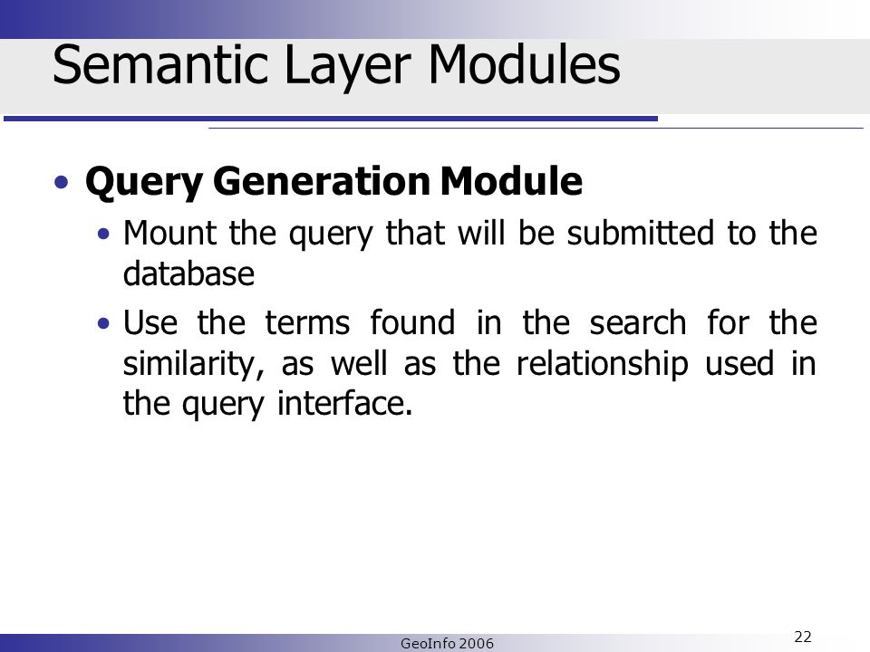 GeoInfo 2006 22 Semantic Layer Modules Query Generation Module Mount the query that will be submitted to the database Use the terms found in the search for the similarity, as well as the relationship used in the query interface.