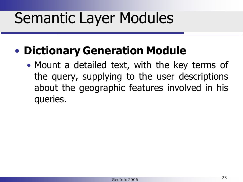 GeoInfo 2006 23 Semantic Layer Modules Dictionary Generation Module Mount a detailed text, with the key terms of the query, supplying to the user descriptions about the geographic features involved in his queries.