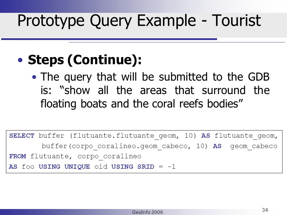 GeoInfo 2006 34 Prototype Query Example - Tourist Steps (Continue): The query that will be submitted to the GDB is: show all the areas that surround the floating boats and the coral reefs bodies SELECT buffer (flutuante.flutuante_geom, 10) AS flutuante_geom, buffer(corpo_coralineo.geom_cabeco, 10) AS geom_cabeco FROM flutuante, corpo_coralineo AS foo USING UNIQUE oid USING SRID = -1