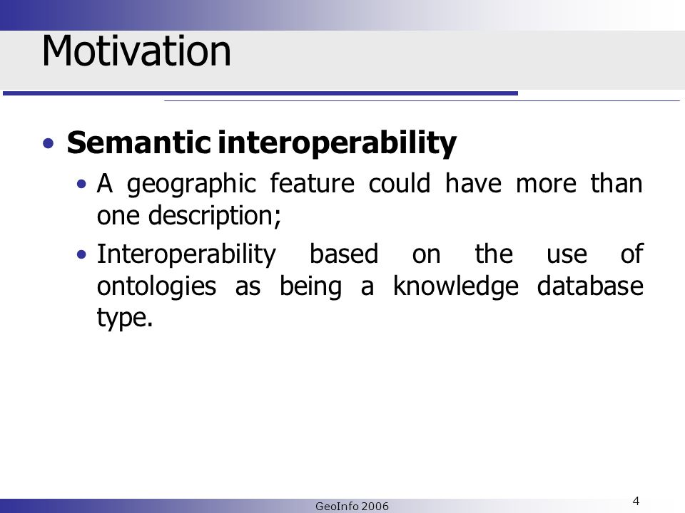 GeoInfo 2006 4 Motivation Semantic interoperability A geographic feature could have more than one description; Interoperability based on the use of ontologies as being a knowledge database type.