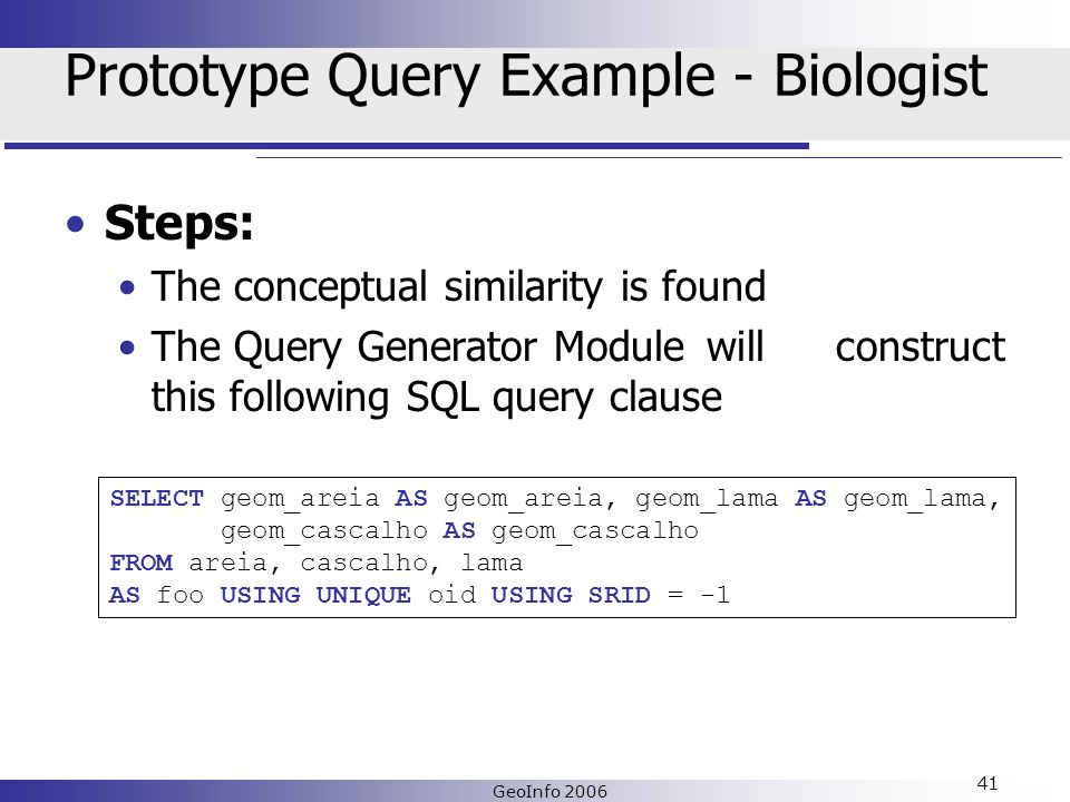 GeoInfo 2006 41 Prototype Query Example - Biologist Steps: The conceptual similarity is found The Query Generator Module will construct this following SQL query clause SELECT geom_areia AS geom_areia, geom_lama AS geom_lama, geom_cascalho AS geom_cascalho FROM areia, cascalho, lama AS foo USING UNIQUE oid USING SRID = -1