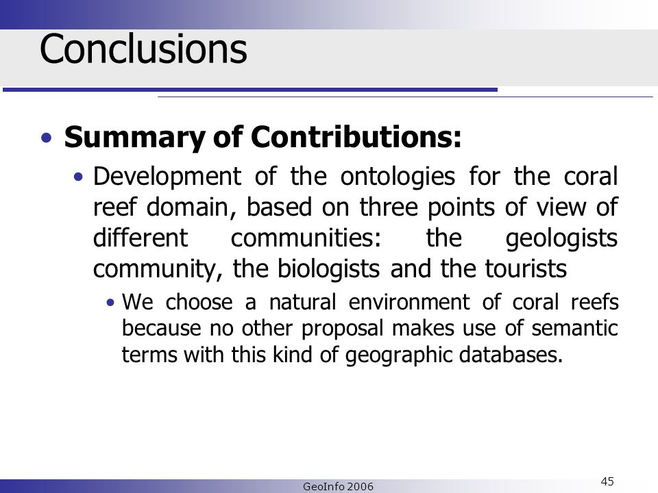 GeoInfo 2006 45 Conclusions Summary of Contributions: Development of the ontologies for the coral reef domain, based on three points of view of different communities: the geologists community, the biologists and the tourists We choose a natural environment of coral reefs because no other proposal makes use of semantic terms with this kind of geographic databases.