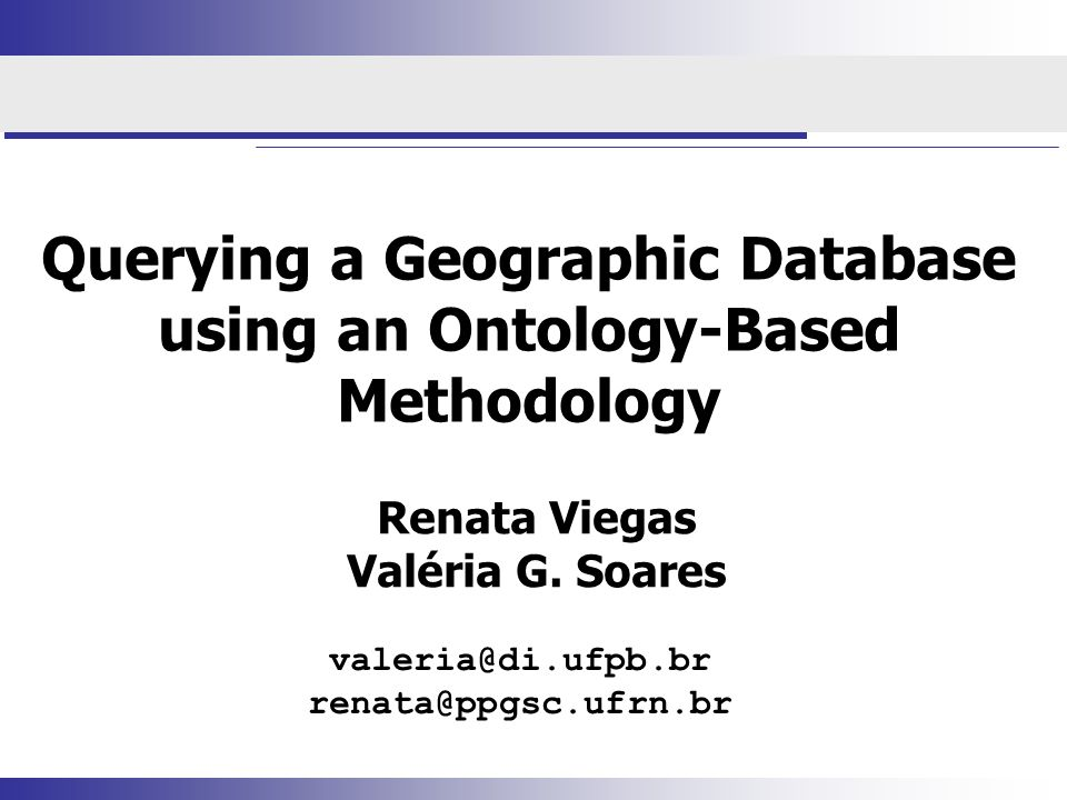 Querying a Geographic Database using an Ontology-Based Methodology Renata Viegas Valéria G.