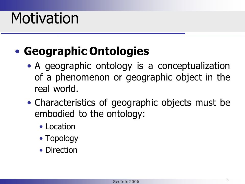 GeoInfo 2006 5 Motivation Geographic Ontologies A geographic ontology is a conceptualization of a phenomenon or geographic object in the real world.