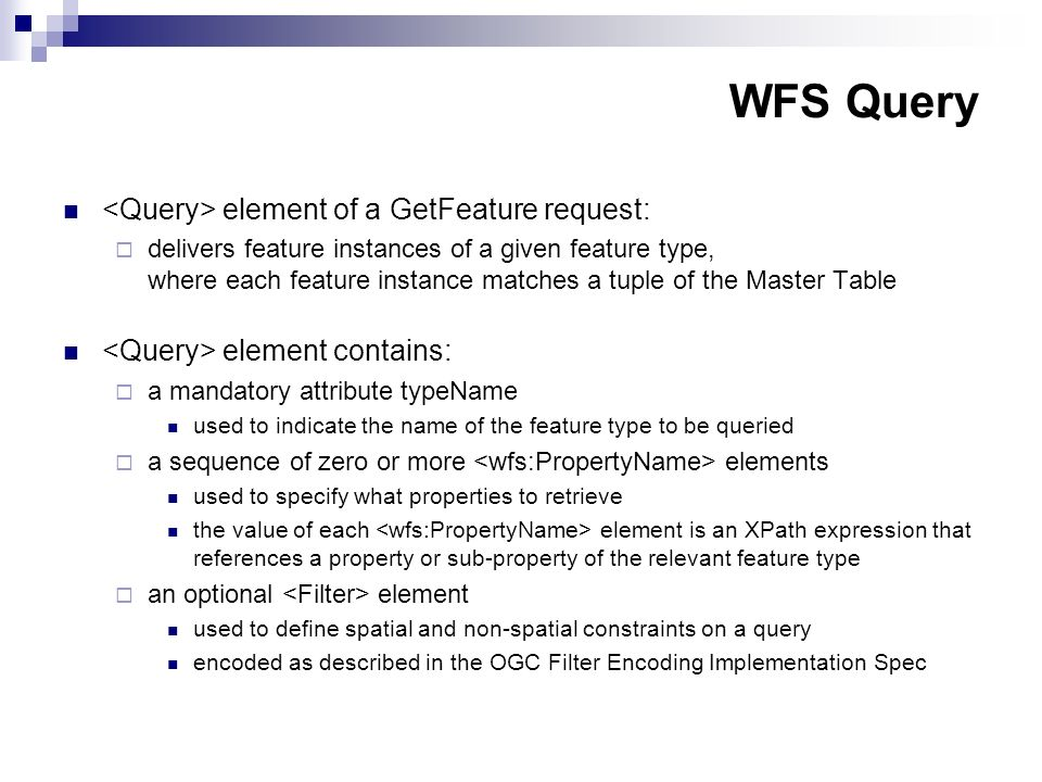 WFS Query element of a GetFeature request: delivers feature instances of a given feature type, where each feature instance matches a tuple of the Master Table element contains: a mandatory attribute typeName used to indicate the name of the feature type to be queried a sequence of zero or more elements used to specify what properties to retrieve the value of each element is an XPath expression that references a property or sub-property of the relevant feature type an optional element used to define spatial and non-spatial constraints on a query encoded as described in the OGC Filter Encoding Implementation Spec