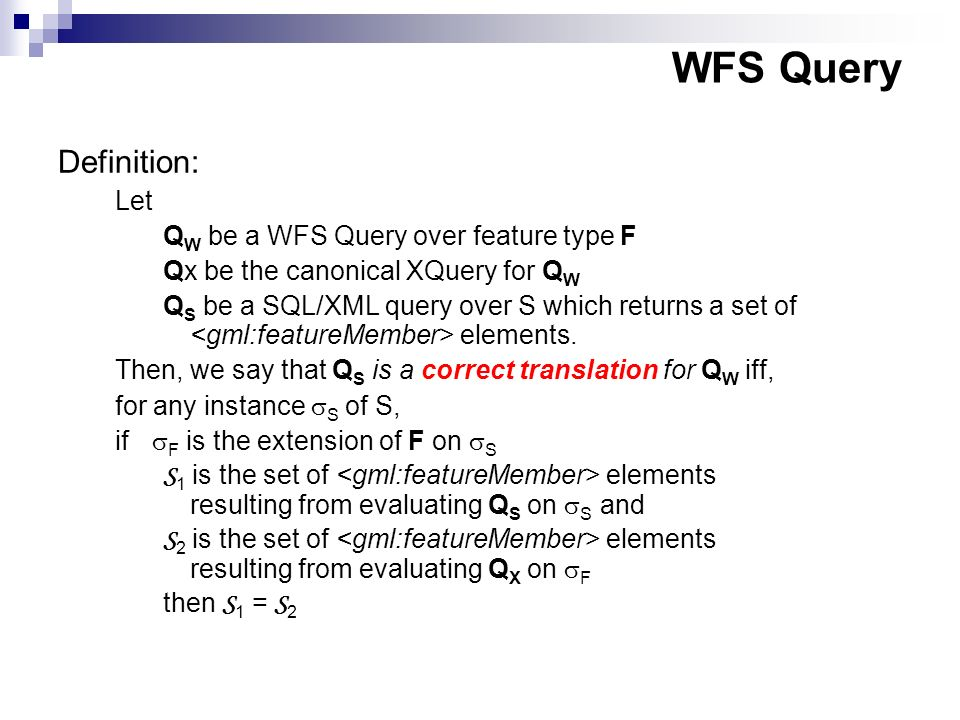 WFS Query Definition: Let Q W be a WFS Query over feature type F Qx be the canonical XQuery for Q W Q S be a SQL/XML query over S which returns a set of elements.