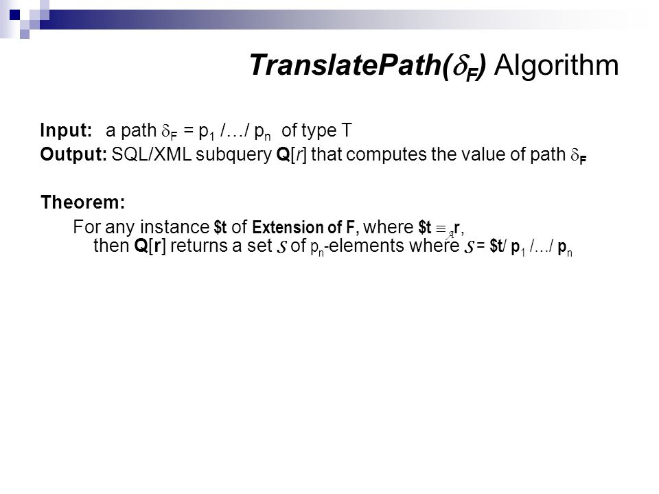 TranslatePath( F ) Algorithm Input:a path F = p 1 /…/ p n of type T Output: SQL/XML subquery Q[r] that computes the value of path F Theorem: For any instance $t of Extension of F, where $t A r, then Q[r] returns a set S of p n - elements where S = $t / p 1 /…/ p n