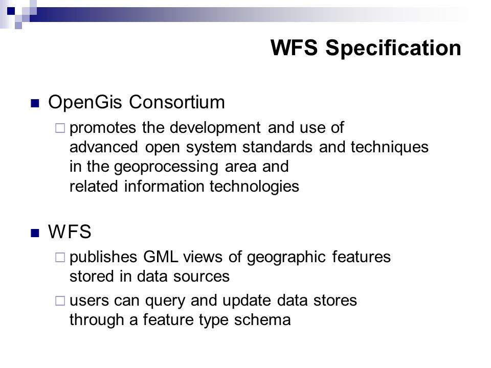 WFS Specification OpenGis Consortium promotes the development and use of advanced open system standards and techniques in the geoprocessing area and related information technologies WFS publishes GML views of geographic features stored in data sources users can query and update data stores through a feature type schema