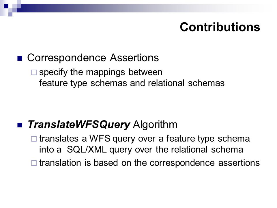 Contributions Correspondence Assertions specify the mappings between feature type schemas and relational schemas TranslateWFSQuery Algorithm translates a WFS query over a feature type schema into a SQL/XML query over the relational schema translation is based on the correspondence assertions