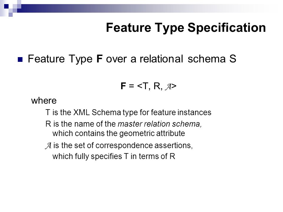 Feature Type Specification Feature Type F over a relational schema S F = where T is the XML Schema type for feature instances R is the name of the master relation schema, which contains the geometric attribute A is the set of correspondence assertions, which fully specifies T in terms of R