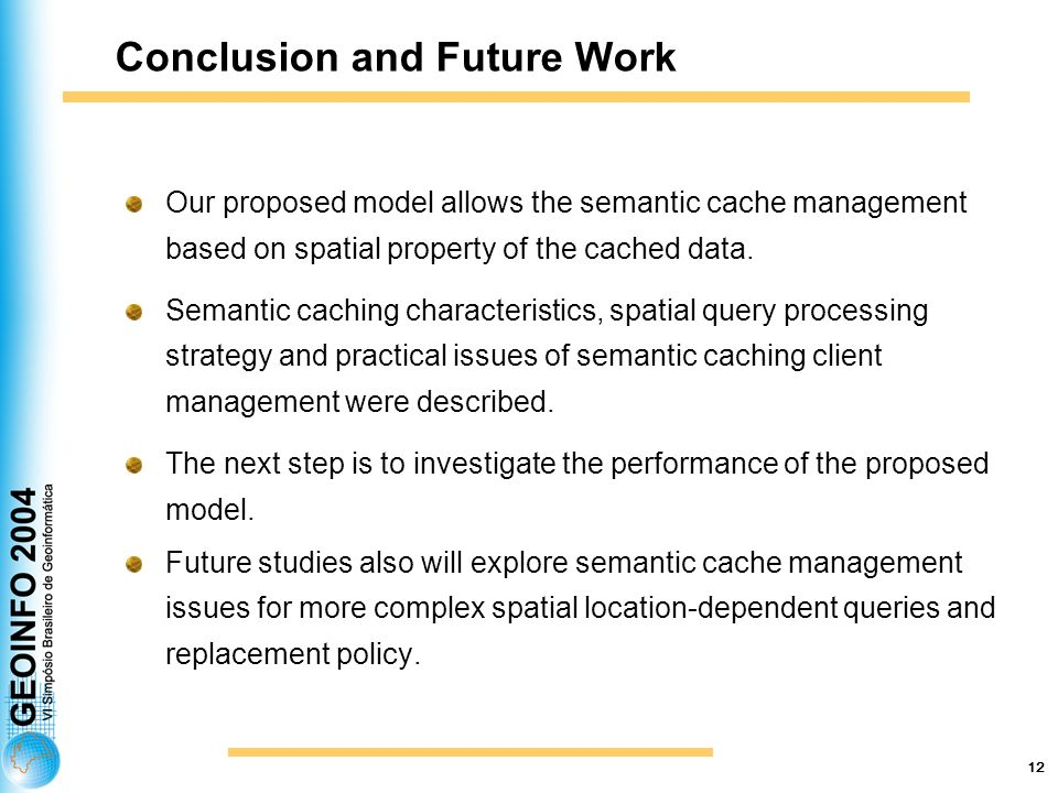 12 Conclusion and Future Work Our proposed model allows the semantic cache management based on spatial property of the cached data.