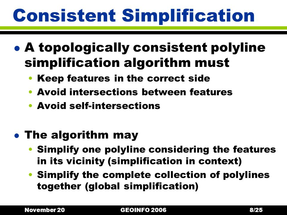 November 20GEOINFO 20068/25 Consistent Simplification l A topologically consistent polyline simplification algorithm must Keep features in the correct side Avoid intersections between features Avoid self-intersections l The algorithm may Simplify one polyline considering the features in its vicinity (simplification in context) Simplify the complete collection of polylines together (global simplification)