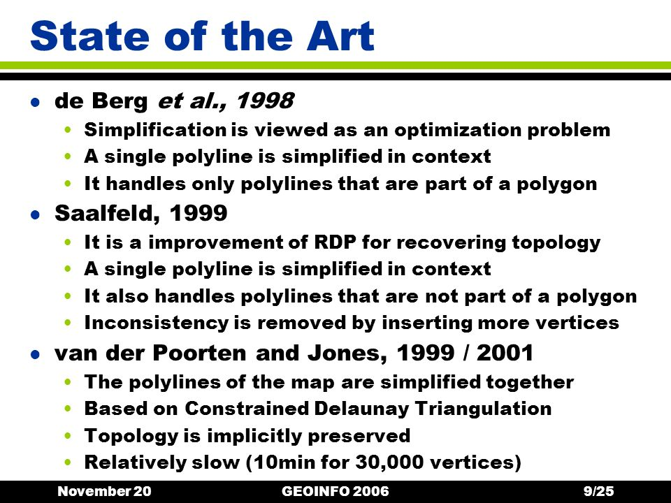 November 20GEOINFO 20069/25 State of the Art l de Berg et al., 1998 Simplification is viewed as an optimization problem A single polyline is simplified in context It handles only polylines that are part of a polygon l Saalfeld, 1999 It is a improvement of RDP for recovering topology A single polyline is simplified in context It also handles polylines that are not part of a polygon Inconsistency is removed by inserting more vertices l van der Poorten and Jones, 1999 / 2001 The polylines of the map are simplified together Based on Constrained Delaunay Triangulation Topology is implicitly preserved Relatively slow (10min for 30,000 vertices)