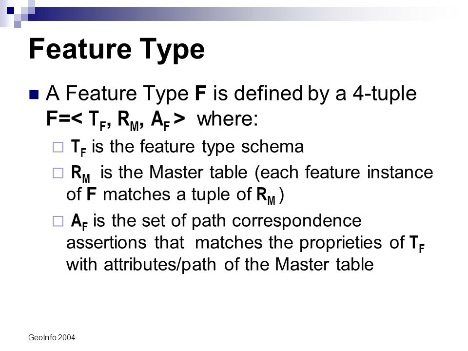 GeoInfo 2004 Feature Type A Feature Type F is defined by a 4-tuple F= where: T F is the feature type schema R M is the Master table (each feature instance of F matches a tuple of R M ) A F is the set of path correspondence assertions that matches the proprieties of T F with attributes/path of the Master table