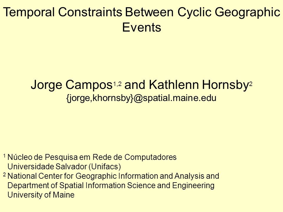 Temporal Constraints Between Cyclic Geographic Events Jorge Campos 1,2 and Kathlenn Hornsby 2 {jorge,khornsby}@spatial.maine.edu 1 Núcleo de Pesquisa em Rede de Computadores Universidade Salvador (Unifacs) 2 National Center for Geographic Information and Analysis and Department of Spatial Information Science and Engineering University of Maine