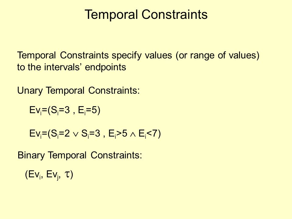 Temporal Constraints Temporal Constraints specify values (or range of values) to the intervals endpoints Unary Temporal Constraints: Binary Temporal Constraints: Ev i =(S i =3, E i =5) Ev i =(S i =2 S i =3, E i >5 E i <7) (Ev i, Ev j, )