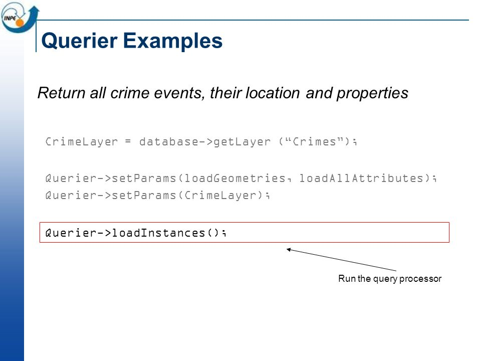 Querier Examples Return all crime events, their location and properties CrimeLayer = database->getLayer (Crimes); Querier->setParams(loadGeometries, loadAllAttributes); Querier->setParams(CrimeLayer); Querier->loadInstances(); Run the query processor