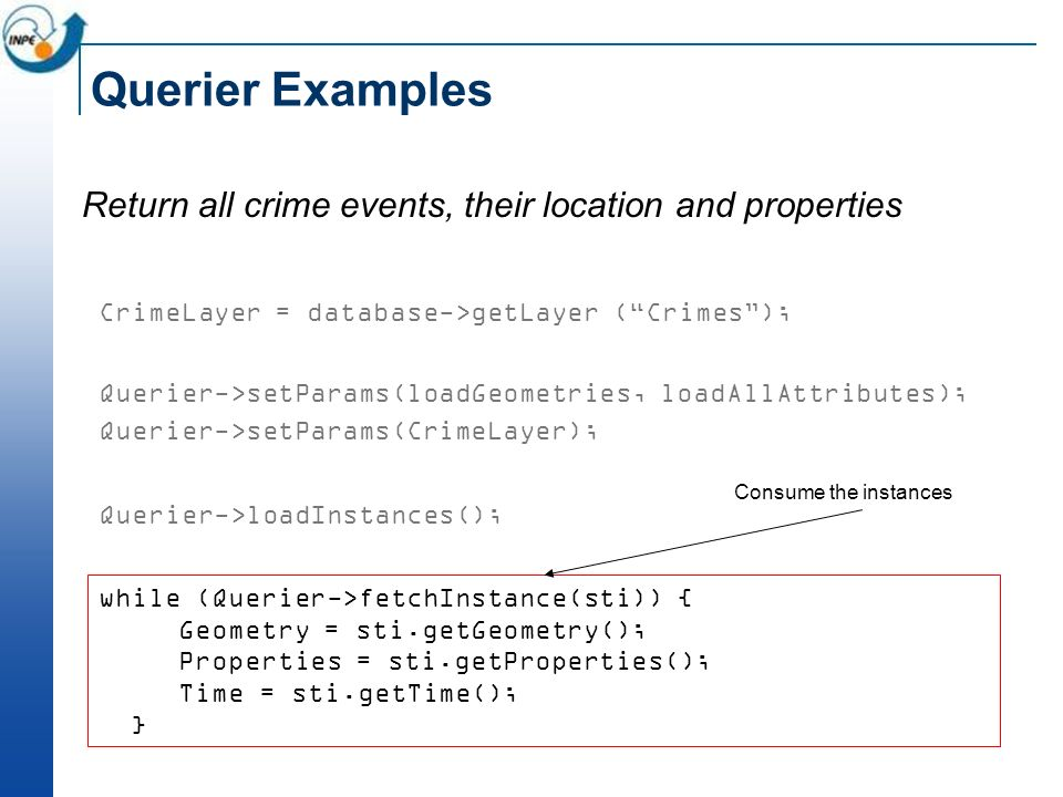 Querier Examples Return all crime events, their location and properties CrimeLayer = database->getLayer (Crimes); Querier->setParams(loadGeometries, loadAllAttributes); Querier->setParams(CrimeLayer); Querier->loadInstances(); while (Querier->fetchInstance(sti)) { Geometry = sti.getGeometry(); Properties = sti.getProperties(); Time = sti.getTime(); } Consume the instances