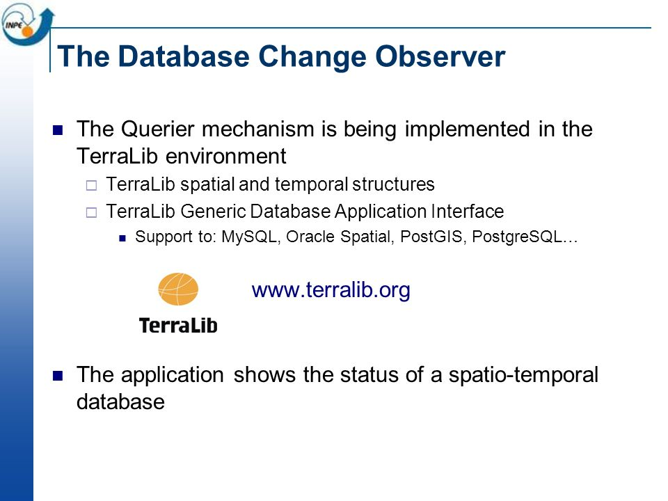 The Database Change Observer The Querier mechanism is being implemented in the TerraLib environment TerraLib spatial and temporal structures TerraLib Generic Database Application Interface Support to: MySQL, Oracle Spatial, PostGIS, PostgreSQL… www.terralib.org The application shows the status of a spatio-temporal database