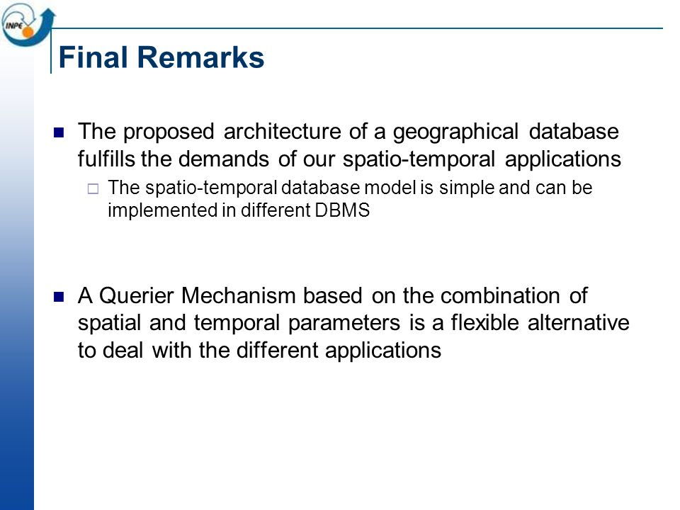 Final Remarks The proposed architecture of a geographical database fulfills the demands of our spatio-temporal applications The spatio-temporal database model is simple and can be implemented in different DBMS A Querier Mechanism based on the combination of spatial and temporal parameters is a flexible alternative to deal with the different applications