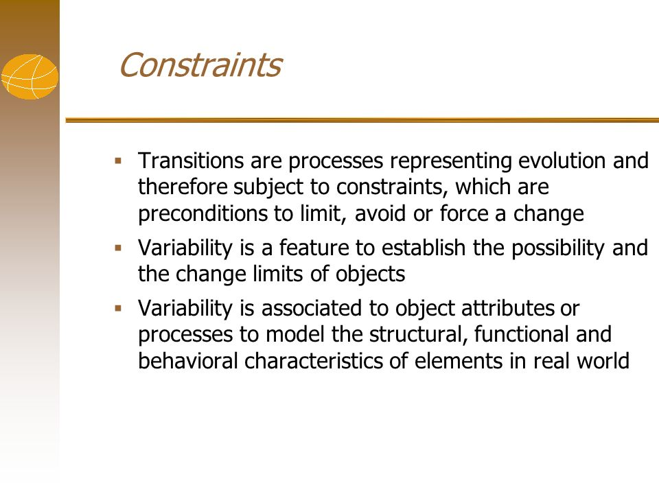 Constraints Transitions are processes representing evolution and therefore subject to constraints, which are preconditions to limit, avoid or force a change Variability is a feature to establish the possibility and the change limits of objects Variability is associated to object attributes or processes to model the structural, functional and behavioral characteristics of elements in real world