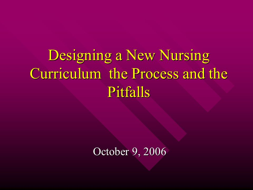 Designing a New Nursing Curriculum the Process and the Pitfalls October 9, 2006