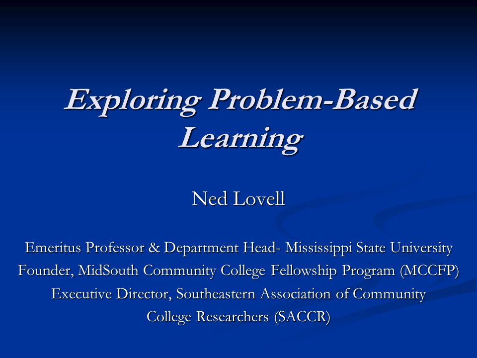 Exploring Problem-Based Learning Ned Lovell Emeritus Professor & Department Head- Mississippi State University Founder, MidSouth Community College Fellowship Program (MCCFP) Executive Director, Southeastern Association of Community College Researchers (SACCR)