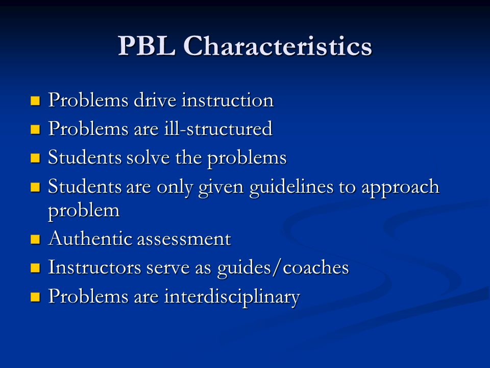 PBL Characteristics Problems drive instruction Problems drive instruction Problems are ill-structured Problems are ill-structured Students solve the problems Students solve the problems Students are only given guidelines to approach problem Students are only given guidelines to approach problem Authentic assessment Authentic assessment Instructors serve as guides/coaches Instructors serve as guides/coaches Problems are interdisciplinary Problems are interdisciplinary