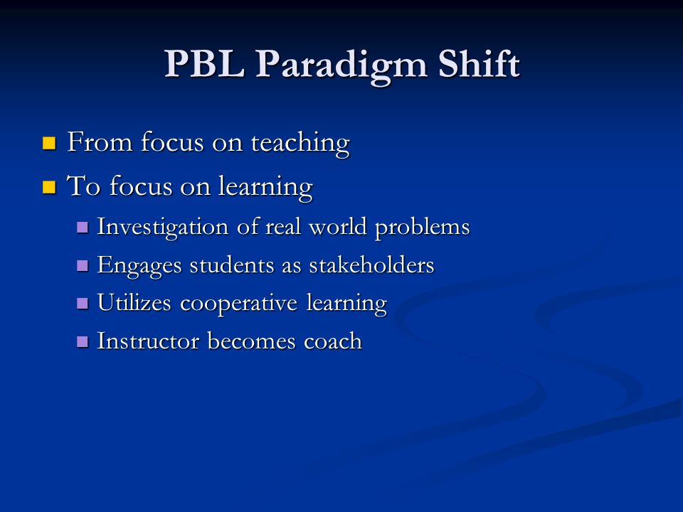 PBL Paradigm Shift From focus on teaching From focus on teaching To focus on learning To focus on learning Investigation of real world problems Investigation of real world problems Engages students as stakeholders Engages students as stakeholders Utilizes cooperative learning Utilizes cooperative learning Instructor becomes coach Instructor becomes coach