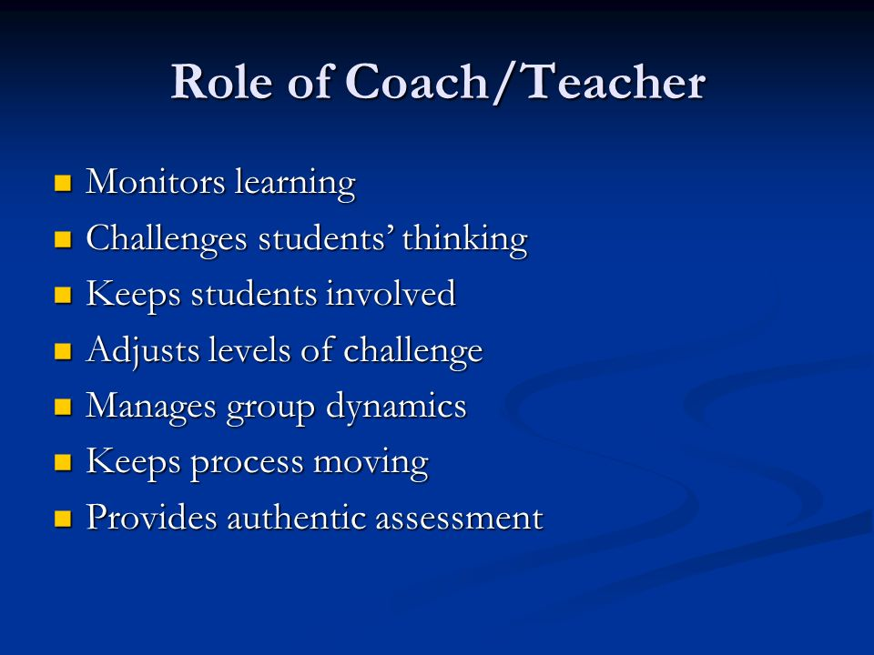 Role of Coach/Teacher Monitors learning Monitors learning Challenges students thinking Challenges students thinking Keeps students involved Keeps students involved Adjusts levels of challenge Adjusts levels of challenge Manages group dynamics Manages group dynamics Keeps process moving Keeps process moving Provides authentic assessment Provides authentic assessment