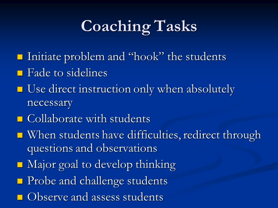 Coaching Tasks Initiate problem and hook the students Initiate problem and hook the students Fade to sidelines Fade to sidelines Use direct instruction only when absolutely necessary Use direct instruction only when absolutely necessary Collaborate with students Collaborate with students When students have difficulties, redirect through questions and observations When students have difficulties, redirect through questions and observations Major goal to develop thinking Major goal to develop thinking Probe and challenge students Probe and challenge students Observe and assess students Observe and assess students
