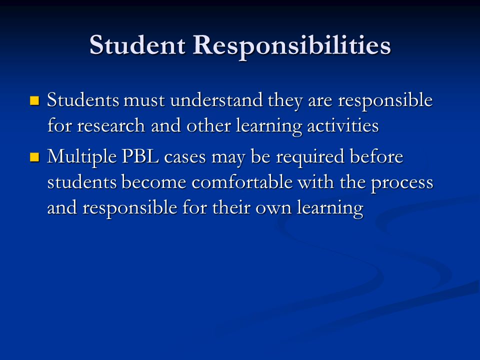 Student Responsibilities Students must understand they are responsible for research and other learning activities Students must understand they are responsible for research and other learning activities Multiple PBL cases may be required before students become comfortable with the process and responsible for their own learning Multiple PBL cases may be required before students become comfortable with the process and responsible for their own learning