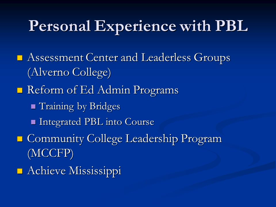 Personal Experience with PBL Assessment Center and Leaderless Groups (Alverno College) Assessment Center and Leaderless Groups (Alverno College) Reform of Ed Admin Programs Reform of Ed Admin Programs Training by Bridges Training by Bridges Integrated PBL into Course Integrated PBL into Course Community College Leadership Program (MCCFP) Community College Leadership Program (MCCFP) Achieve Mississippi Achieve Mississippi