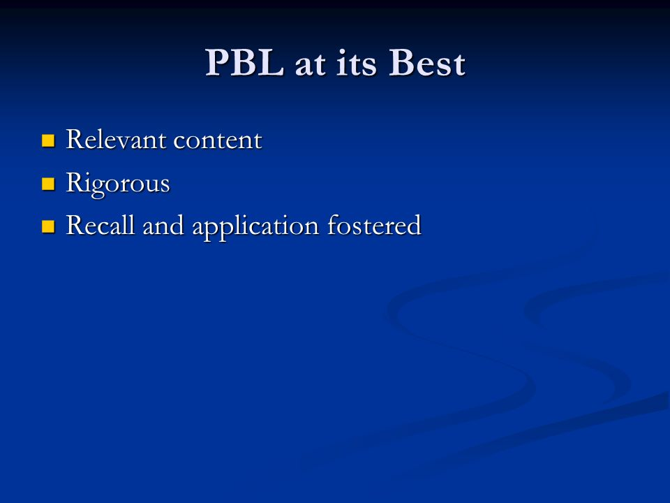 PBL at its Best Relevant content Relevant content Rigorous Rigorous Recall and application fostered Recall and application fostered